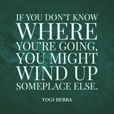 if you don't know where you're going... yogi berra quote